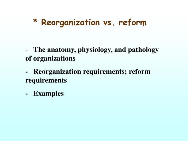 * Reorganization vs. reform