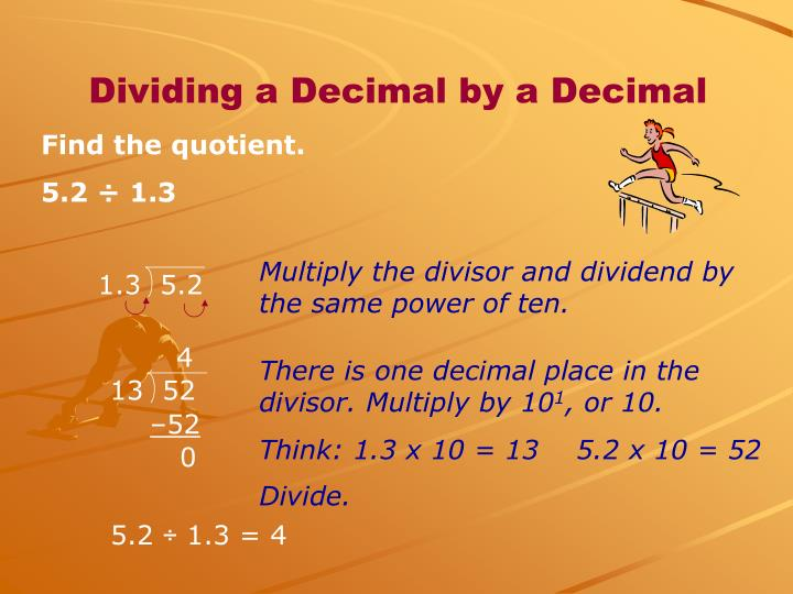 Multiply the divisor and dividend by the same power of ten.