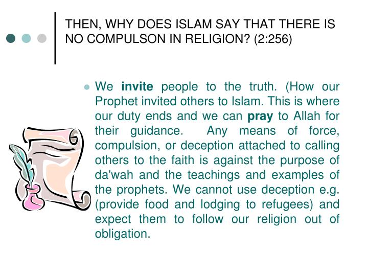 THEN, WHY DOES ISLAM SAY THAT THERE IS NO COMPULSON IN RELIGION? (2:256)