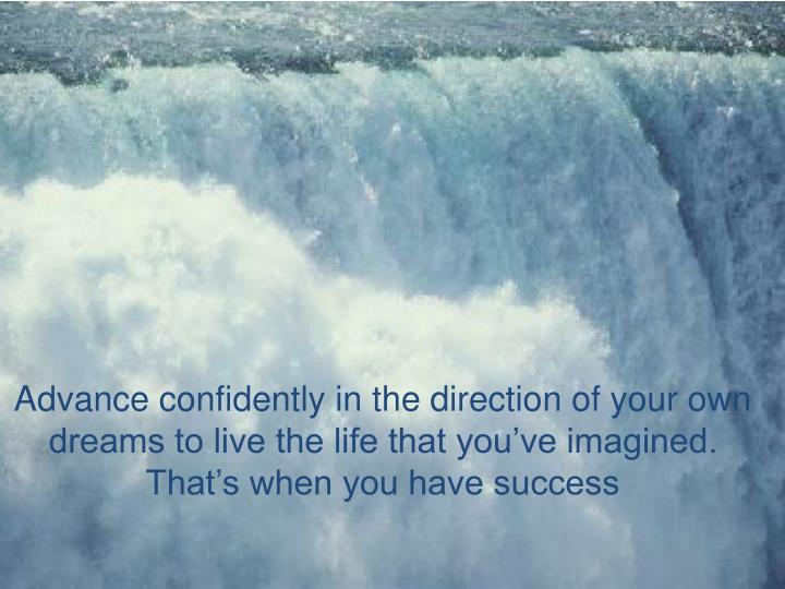 Advance confidently in the direction of your own dreams to live the life that you've imagined.  That's when you have success