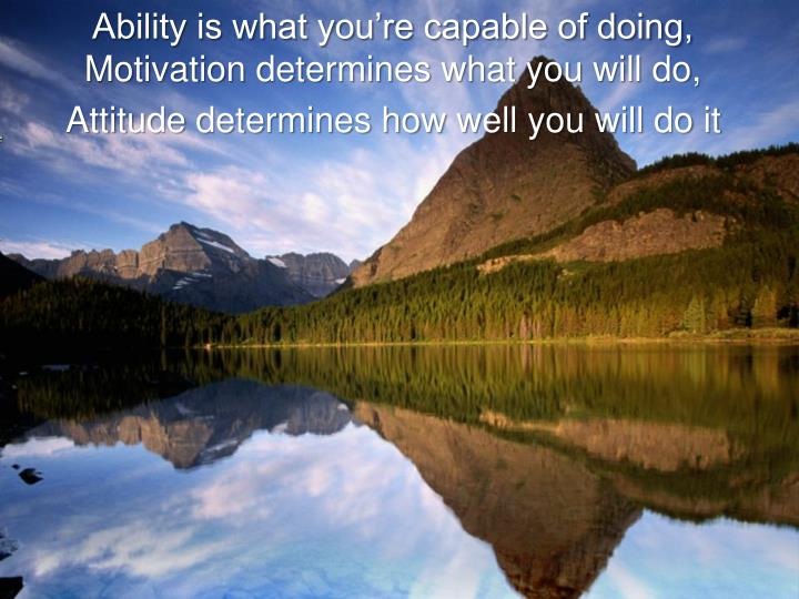 Ability is what you're capable of doing, Motivation determines what you will do,