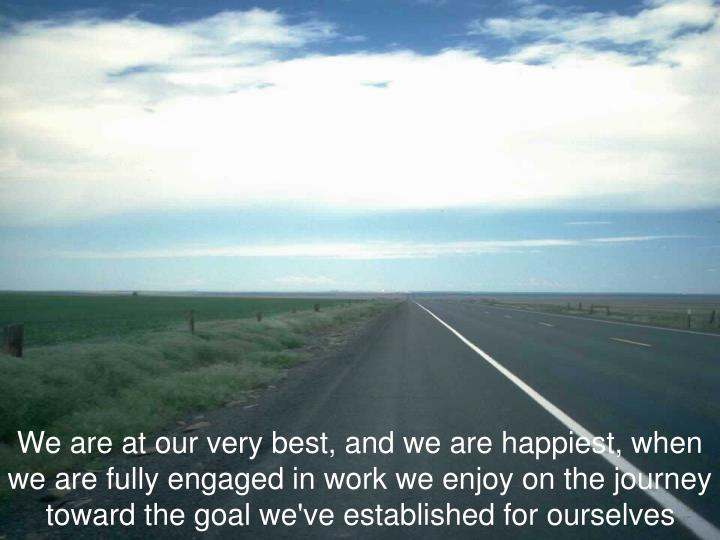 We are at our very best, and we are happiest, when we are fully engaged in work we enjoy on the journey toward the goal we've established for ourselves