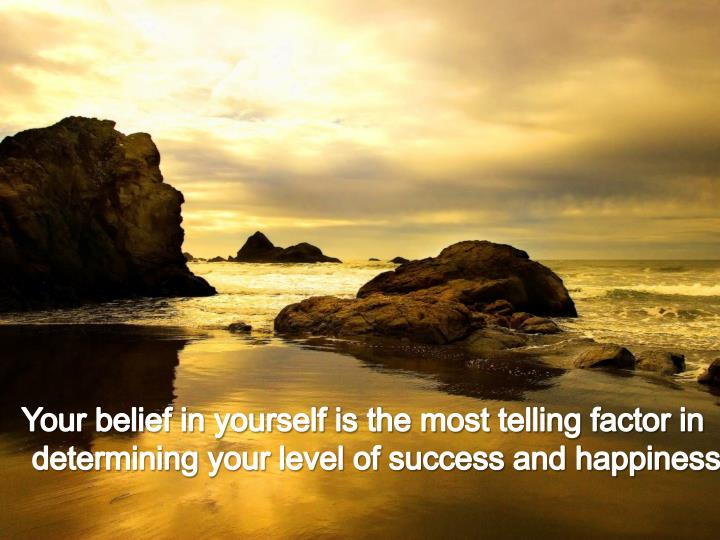 Your belief in yourself is the most telling factor in determining your level of success and happiness