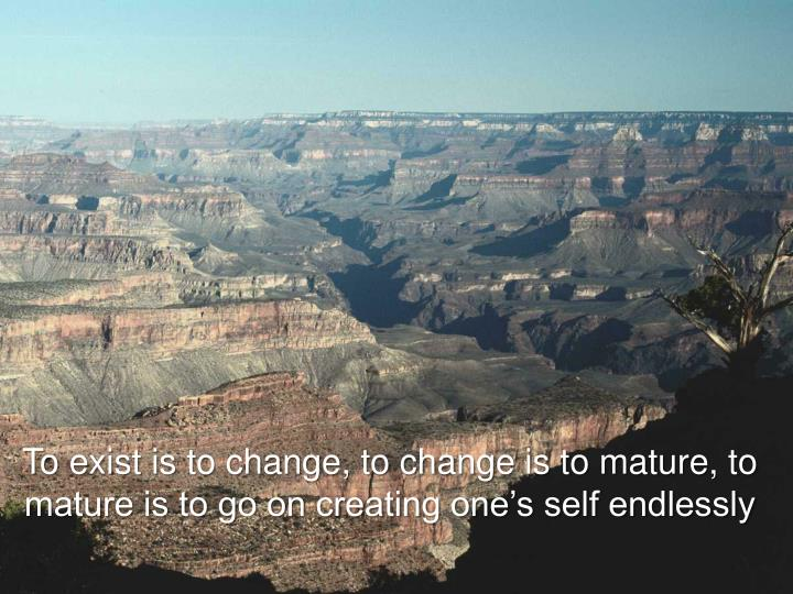 To exist is to change, to change is to mature, to mature is to go on creating one's self endlessly