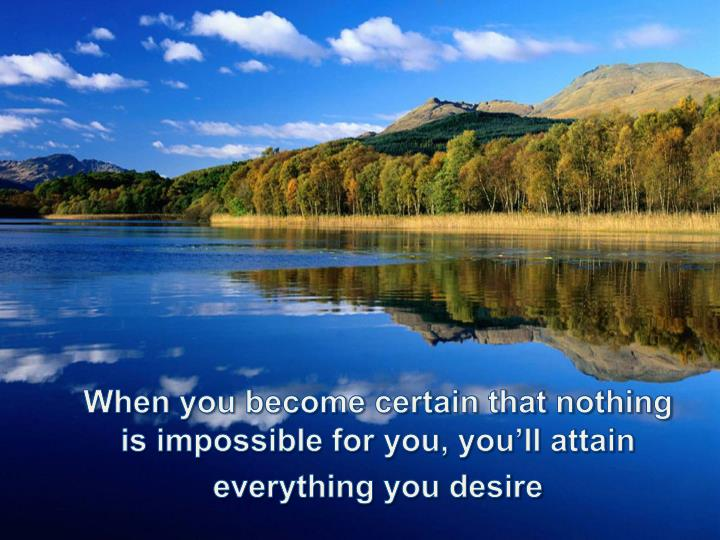 When you become certain that nothing is impossible for you you ll attain everything you desire