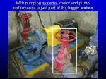 with pumping systems motor and pump performance is just part of the bigger picture