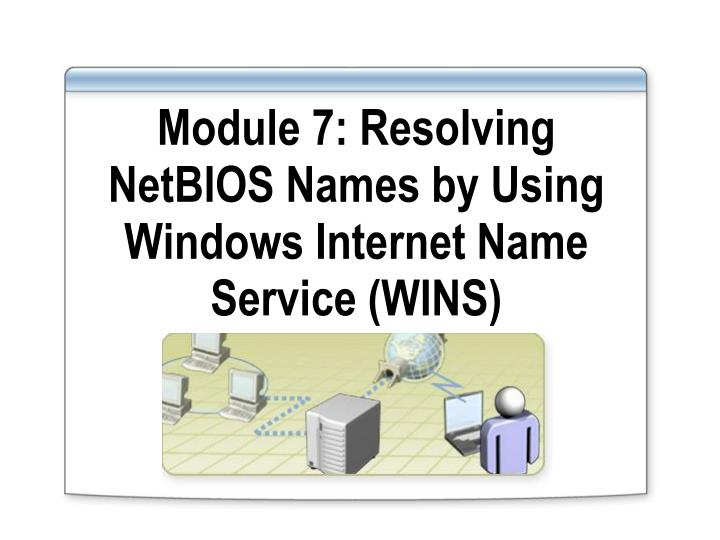 module 7 resolving netbios names by using windows internet name service wins n.