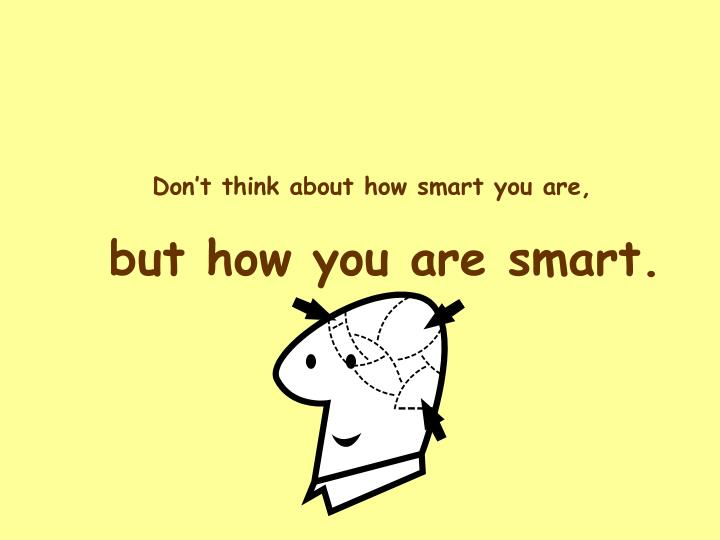 Don't think about how smart you are,