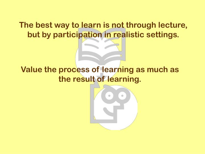 The best way to learn is not through lecture, but by participation in realistic settings.