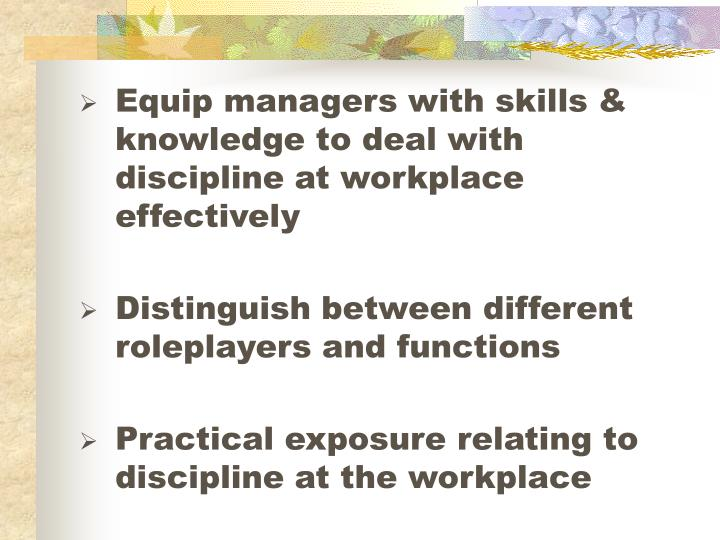Equip managers with skills & knowledge to deal with discipline at workplace effectively