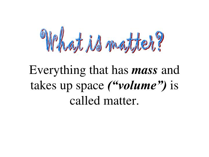 Everything that has mass and takes up space volume is called matter