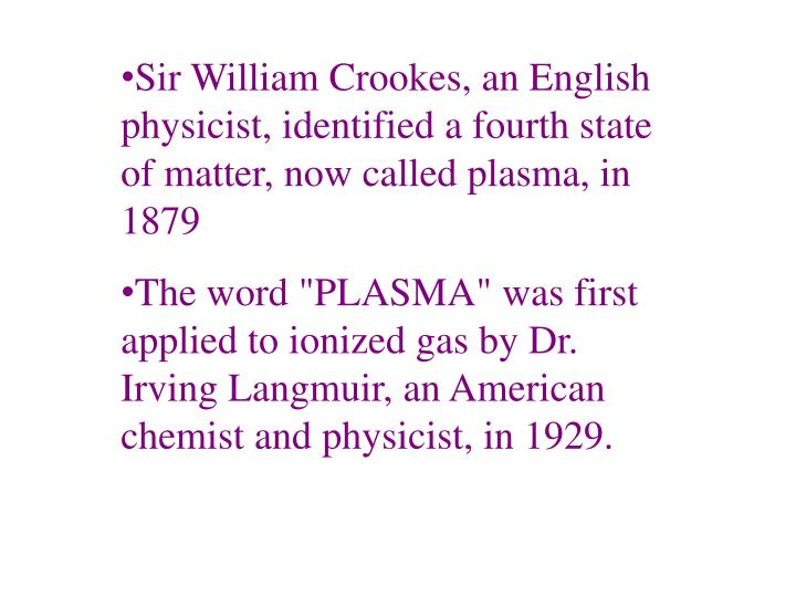 Sir William Crookes, an English physicist, identified a fourth state of matter, now called plasma, in 1879