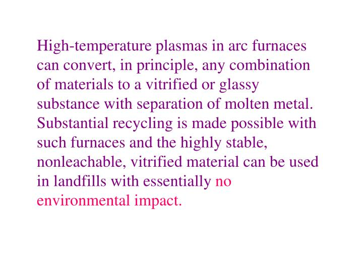 High-temperature plasmas in arc furnaces can convert, in principle, any combination of materials to a vitrified or glassy substance with separation of molten metal. Substantial recycling is made possible with such furnaces and the highly stable, nonleachable, vitrified material can be used in landfills with essentially