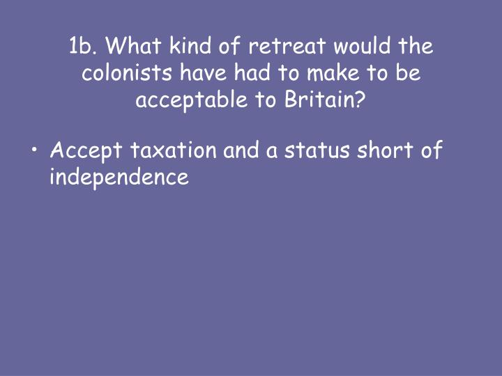 1b what kind of retreat would the colonists have had to make to be acceptable to britain
