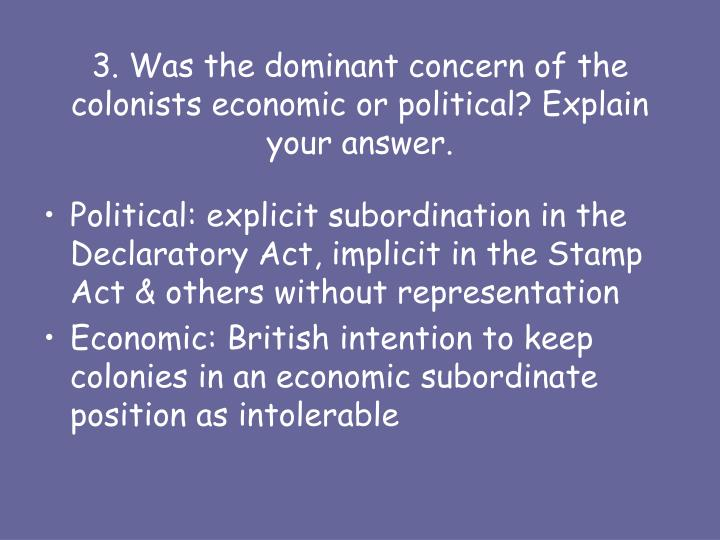 3. Was the dominant concern of the colonists economic or political? Explain your answer.