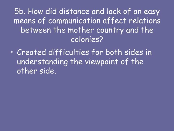 5b. How did distance and lack of an easy means of communication affect relations between the mother country and the colonies?