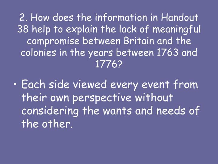 2. How does the information in Handout 38 help to explain the lack of meaningful compromise between Britain and the colonies in the years between 1763 and 1776?