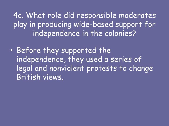 4c. What role did responsible moderates play in producing wide-based support for independence in the colonies?