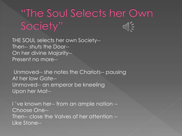 the soul selects her own society by emily dickinson essay Emily dickinson wrote the soul selects her own society in 1862 it is a ballad with three stanzas of four lines each, or three quatrains it is a ballad with three stanzas of four lines each, or three quatrains.