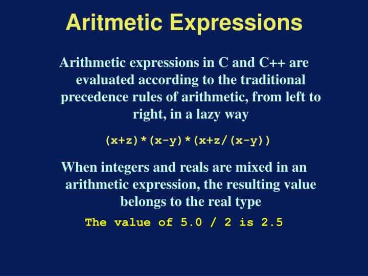 Arithmetic expressions in C and C++ are evaluated according to the traditional precedence rules of arithmetic, from left to right, in a lazy way