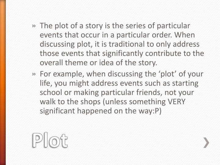 The plot of a story is the series of particular events that occur in a particular order. When discussing plot, it is traditional to only address those events that significantly contribute to the overall theme or idea of the story.