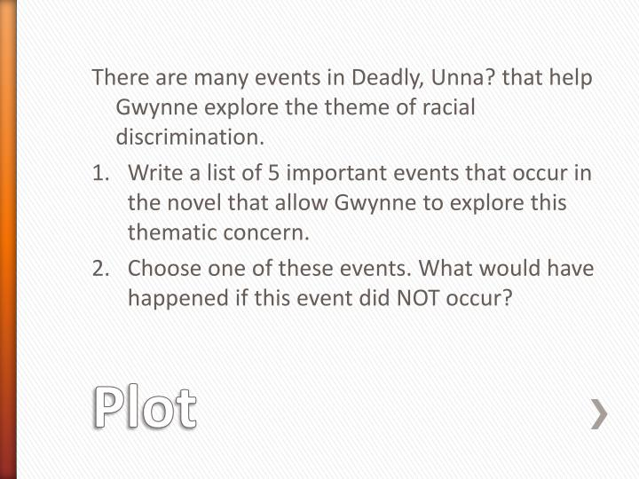 There are many events in Deadly, Unna? that help Gwynne explore the theme of racial discrimination.