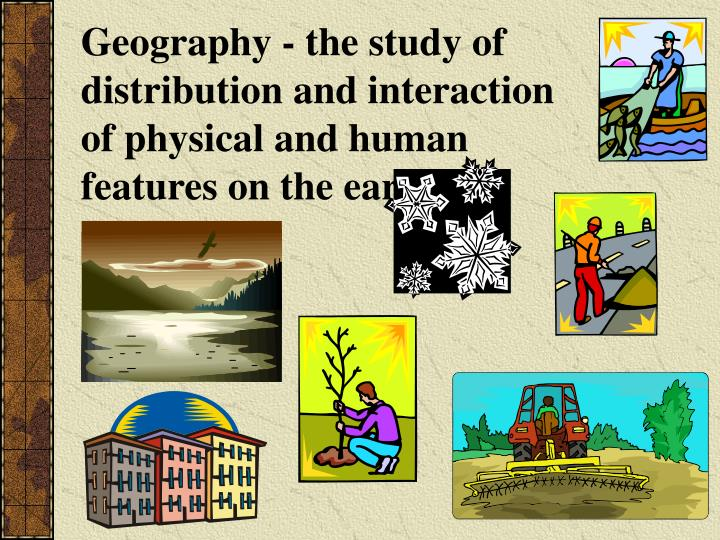Geography - the study of distribution and interaction of physical and human features on the earth.