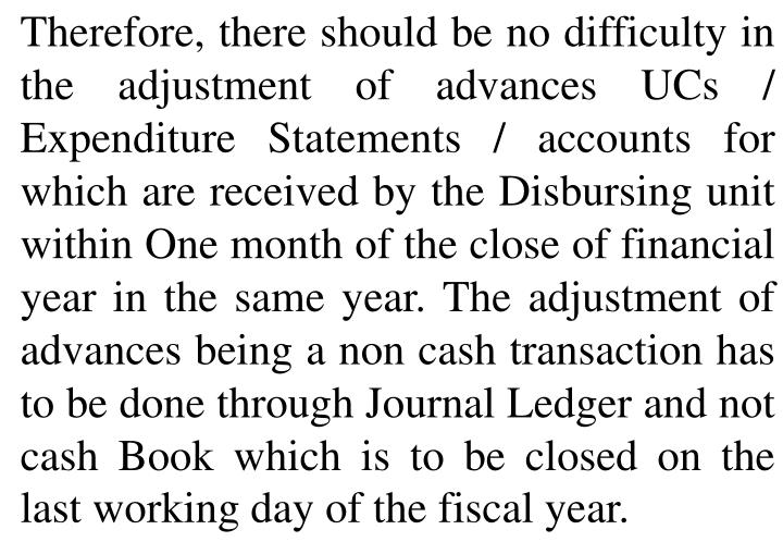 Therefore, there should be no difficulty in the adjustment of advances UCs / Expenditure Statements / accounts for which are received by the Disbursing unit within One month of the close of financial year in the same year.