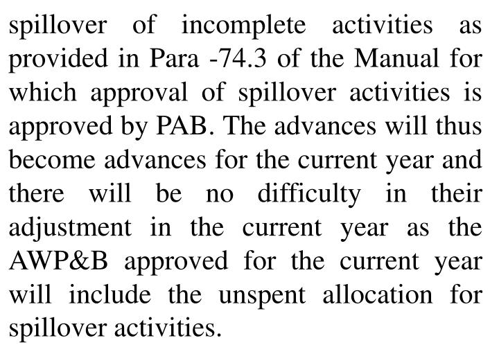 spillover of incomplete activities as provided in Para -74.3 of the Manual for which approval of spillover activities is approved by PAB. The advances will thus become advances for the current year and there will be no difficulty in their adjustment in the current year as the AWP&B approved for the current year will include the unspent allocation for spillover activities.