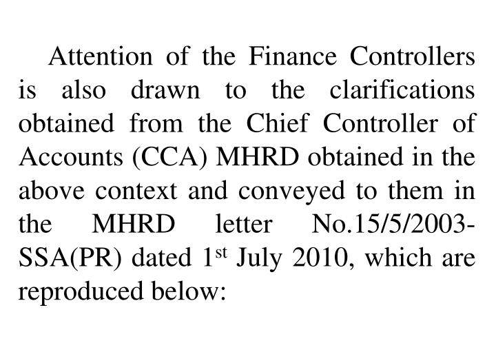 Attention of the Finance Controllers is also drawn to the clarifications obtained from the Chief Controller of Accounts (CCA) MHRD obtained in the above context and conveyed to them in the MHRD letter No.15/5/2003-SSA(PR) dated 1