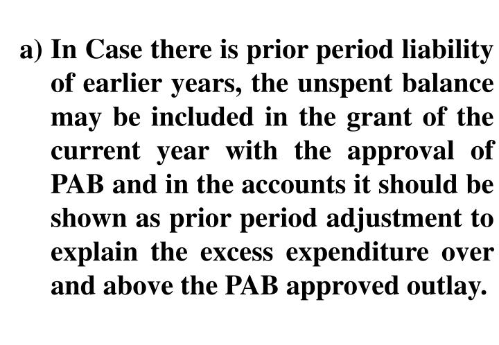 In Case there is prior period liability of earlier years, the unspent balance may be included in the grant of the current year with the approval of PAB and in the accounts it should be shown as prior period adjustment to explain the excess expenditure over and above the PAB approved outlay.