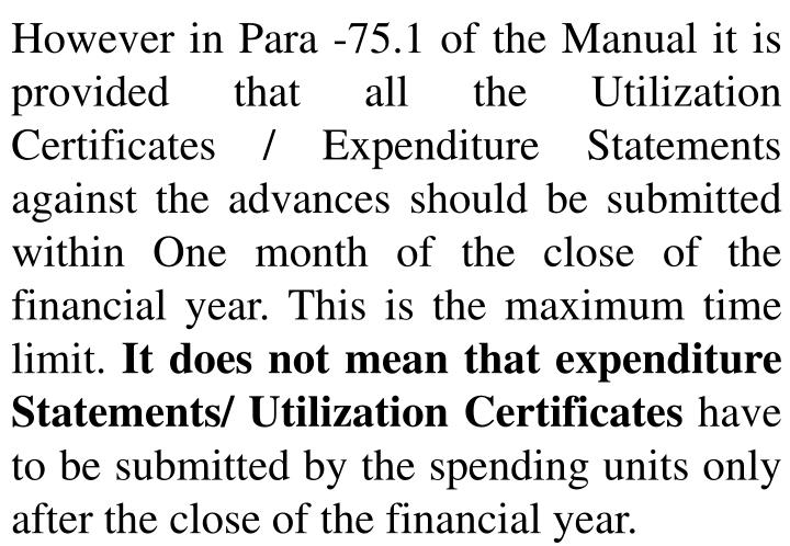 However in Para -75.1 of the Manual it is provided that all the Utilization Certificates / Expenditure Statements against the advances should be submitted within One month of the close of the financial year. This is the maximum time limit.