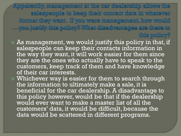 Apparently, management at the car dealership allows the salespeople to keep their contact data in whatever format they want.  If you were management, how would you justify this policy? What disadvantages are there to this policy?