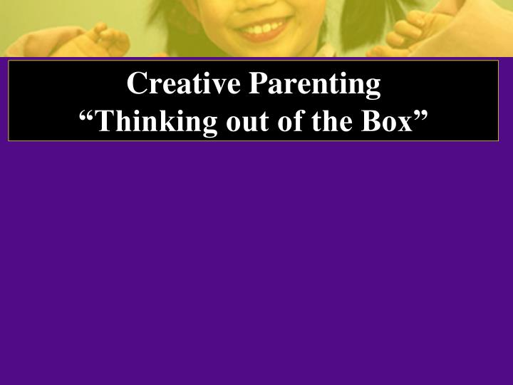Creative parenting thinking out of the box