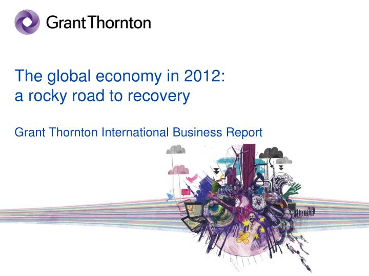the global economy in 2012 a rocky road to recovery grant thornton international business report n.