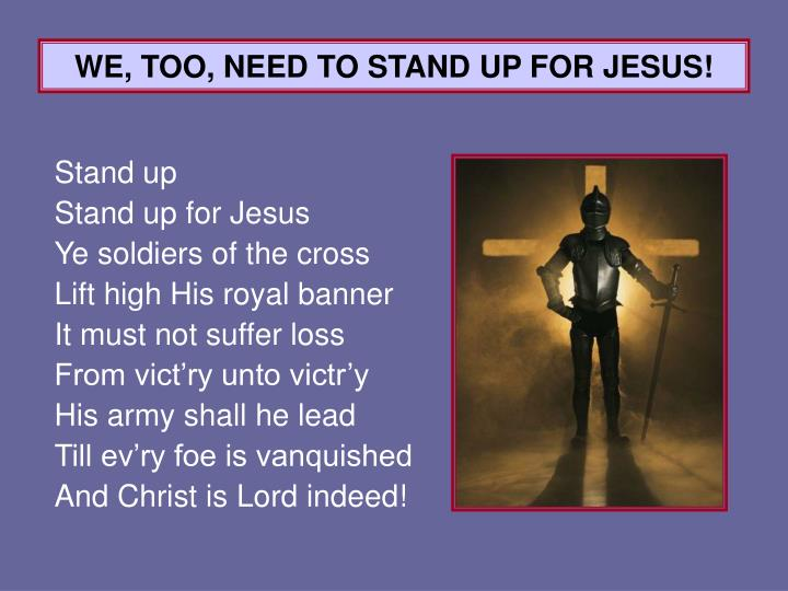 WE, TOO, NEED TO STAND UP FOR JESUS!