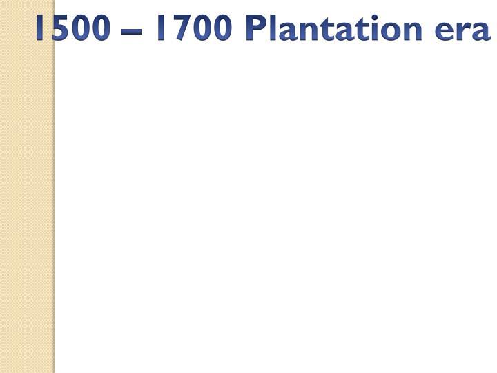 1500 – 1700 Plantation era