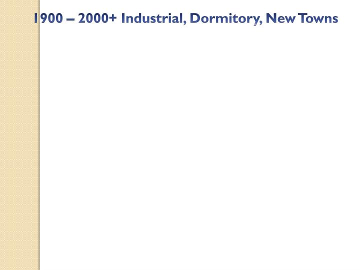 1900 – 2000+ Industrial, Dormitory, New Towns