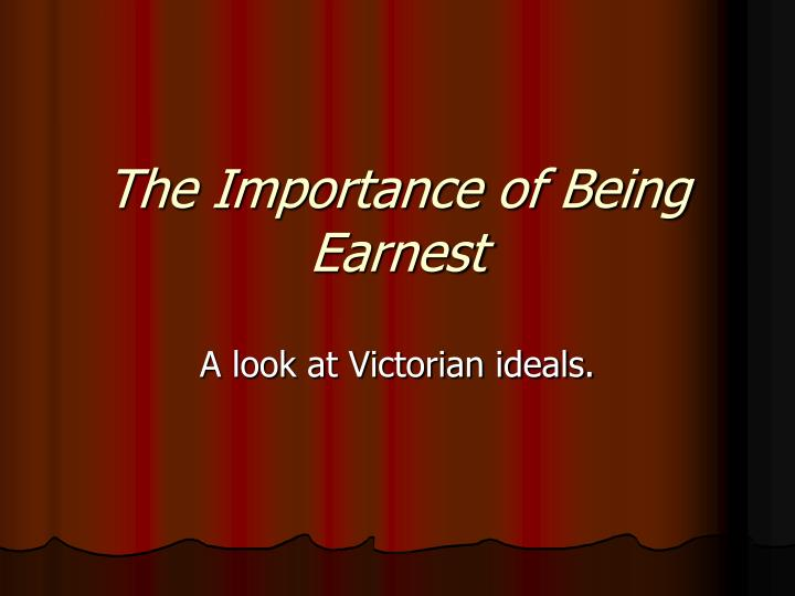 "the satirization of the victorian ideal of earnestness in the importance of being ernest a play by o ""the importance of being earnest""—the words conjure up visions of sermons, self-righteousness, diligence with such a serious title we expect ""a significant anti-comic element: earnestness,"" but the only earnest element in the play is a distant ""homophonic cousin"" ernest, a name which both leading characters use dishonestly (finney 643."