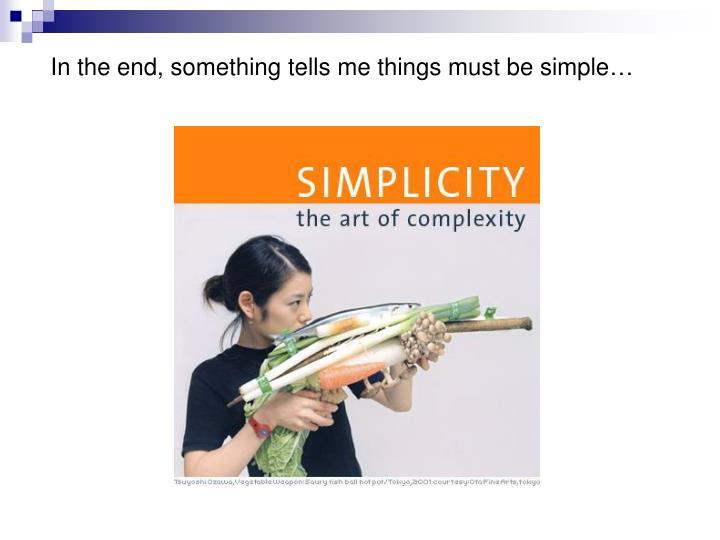 In the end, something tells me things must be simple…