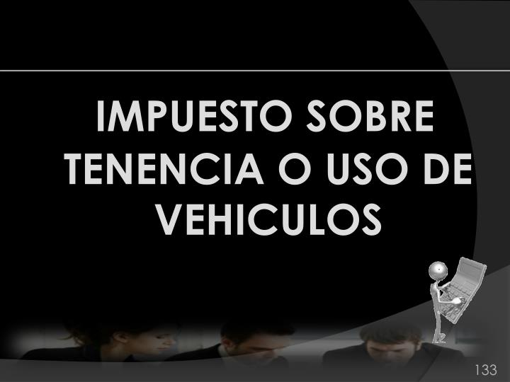 IMPUESTO SOBRE TENENCIA O USO DE VEHICULOS