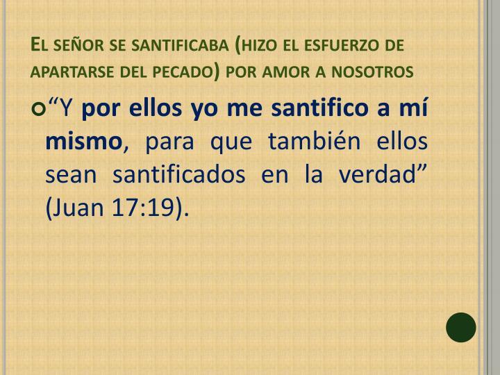 El señor se santificaba (hizo el esfuerzo de apartarse del pecado) por amor a nosotros