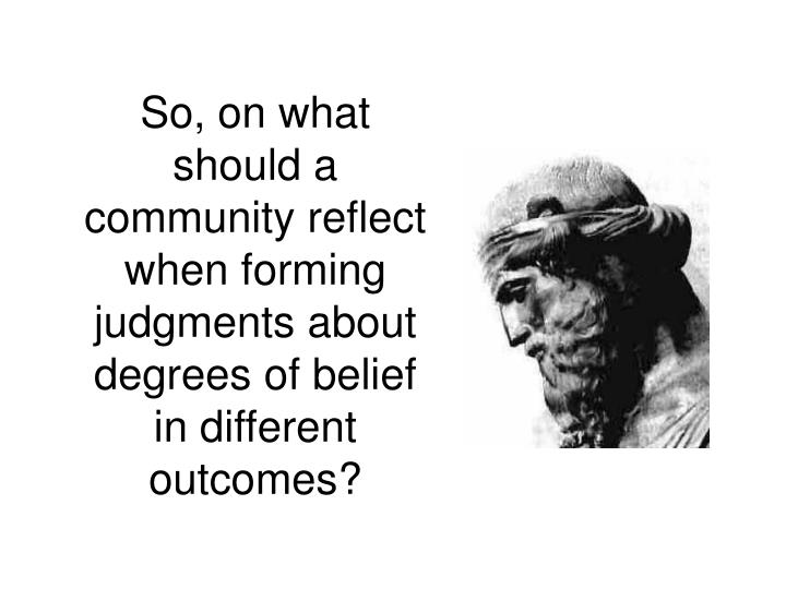 So, on what should a community reflect when forming judgments about degrees of belief in different outcomes?