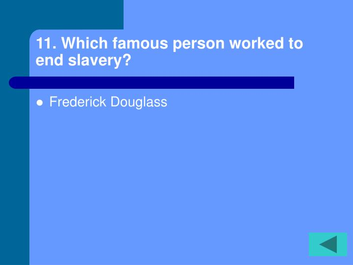11. Which famous person worked to end slavery?