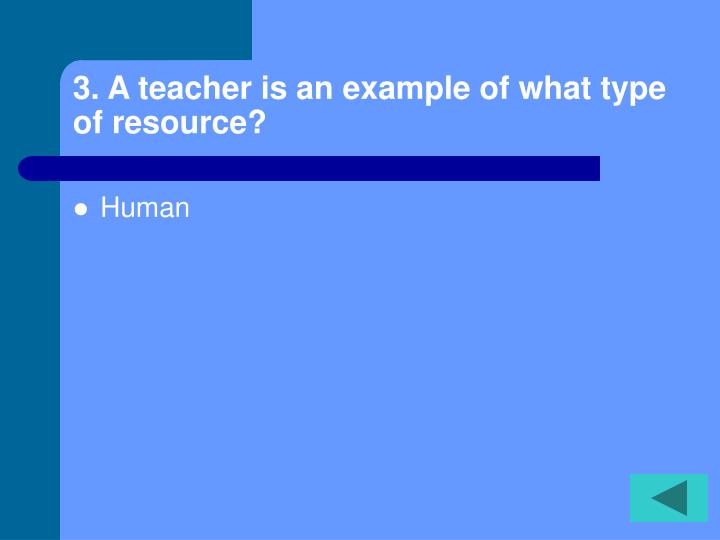 3. A teacher is an example of what type of resource?