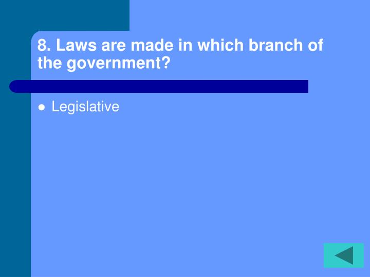 8. Laws are made in which branch of the government?