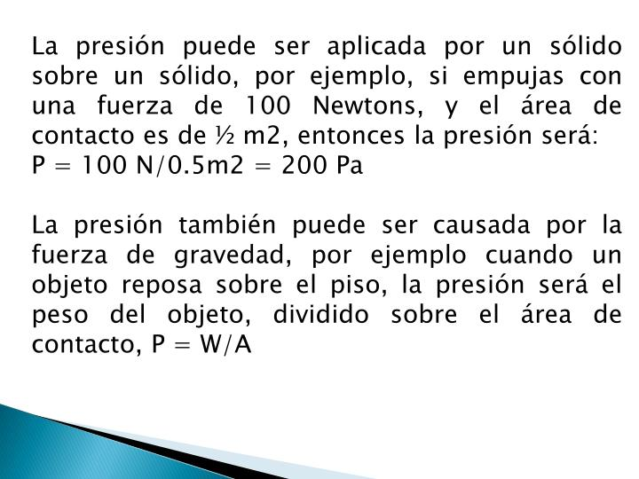 La presión puede ser aplicada por un sólido sobre un sólido, por ejemplo, si empujas con una fuerza de 100
