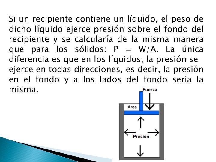 Si un recipiente contiene un líquido, el peso de dicho líquido ejerce presión sobre el fondo del recipiente y se calcularía de la misma manera que para los sólidos: P = W/A. La única diferencia es que en los líquidos, la presión se