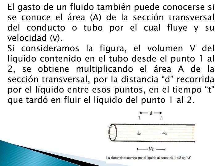 El gasto de un fluido también puede conocerse si se conoce el área (A) de la sección transversal del conducto o