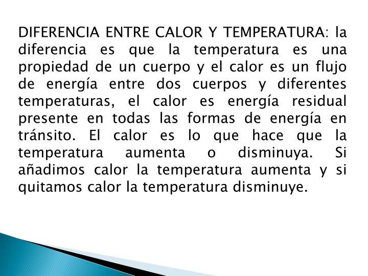 DIFERENCIA ENTRE CALOR Y TEMPERATURA: la diferencia es que la temperatura es una propiedad de un cuerpo y el calor es un flujo de energía entre dos cuerpos y diferentes temperaturas, el calor es energía residual presente en todas las formas de energía en tránsito